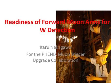 Readiness of Forward Muon Arms for W Detection Itaru Nakagawa For the PHENIX Muon Trigger Upgrade Collaboration 1.