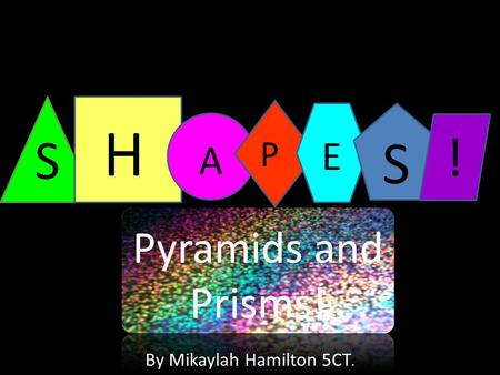 S H A P E S Pyramids and Prisms! ! By Mikaylah Hamilton 5CT.