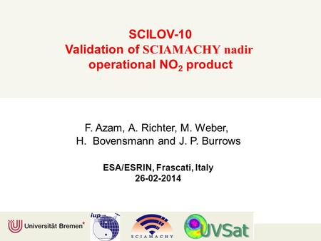 SCILOV-10 Validation of SCIAMACHY nadir operational NO 2 product F. Azam, A. Richter, M. Weber, H. Bovensmann and J. P. Burrows ESA/ESRIN, Frascati, Italy.