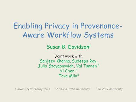 Enabling Privacy in Provenance- Aware Workflow Systems Susan B. Davidson 1 Joint work with Sanjeev Khanna, Sudeepa Roy, Julia Stoyaonovich, Val Tannen.
