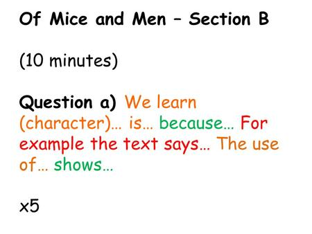 Of Mice and Men – Section B (10 minutes) Question a) We learn (character)… is… because… For example the text says… The use of… shows… x5.