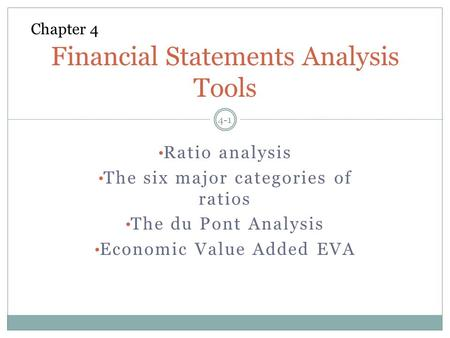 Ratio analysis The six major categories of ratios The du Pont Analysis Economic Value Added EVA 4-1 Financial Statements Analysis Tools Chapter 4.