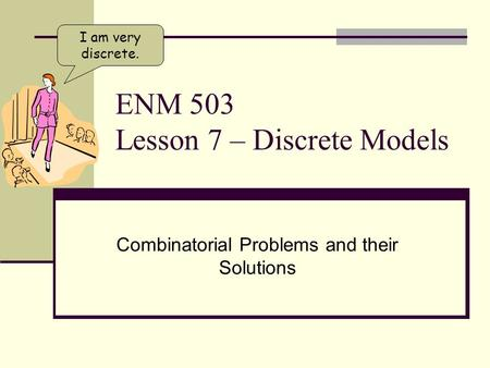 ENM 503 Lesson 7 – Discrete Models Combinatorial Problems and their Solutions I am very discrete.