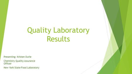 Quality Laboratory Results Presenting: Kristen Durie Chemistry Quality Assurance Officer New York State Food Laboratory.