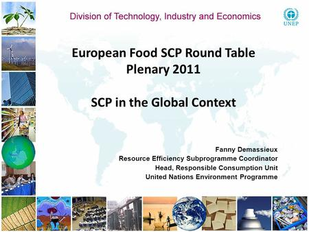 European Food SCP Round Table Plenary 2011 SCP in the Global Context Fanny Demassieux Resource Efficiency Subprogramme Coordinator Head, Responsible Consumption.
