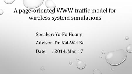 Speaker: Yu-Fu Huang Advisor: Dr. Kai-Wei Ke Date : 2014, Mar. 17 A page-oriented WWW traffic model for wireless system simulations.