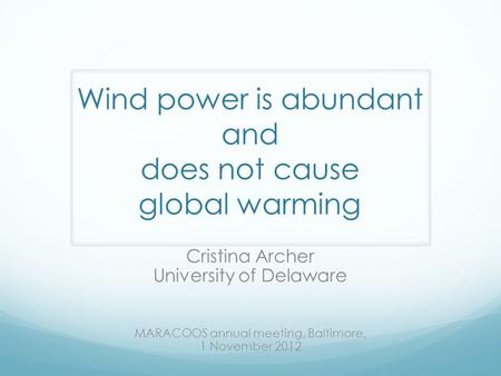 Wind power is abundant and does not cause global warming Cristina Archer University of Delaware MARACOOS annual meeting, Baltimore, 1 November 2012.