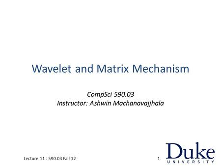 Wavelet and Matrix Mechanism CompSci 590.03 Instructor: Ashwin Machanavajjhala 1Lecture 11 : 590.03 Fall 12.