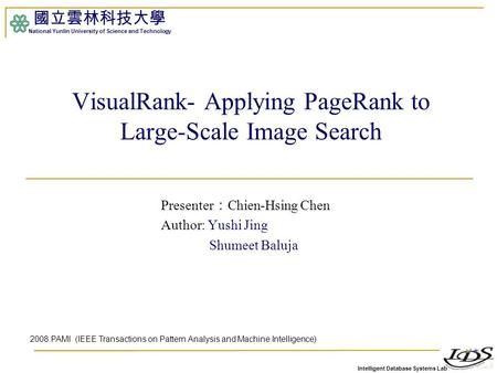 Intelligent Database Systems Lab 國立雲林科技大學 National Yunlin University of Science and Technology VisualRank- Applying PageRank to Large-Scale Image Search.