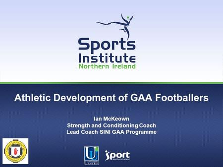 Athletic Development of GAA Footballers Ian McKeown Strength and Conditioning Coach Lead Coach SINI GAA Programme.
