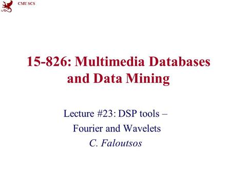 CMU SCS 15-826: Multimedia Databases and Data Mining Lecture #23: DSP tools – Fourier and Wavelets C. Faloutsos.