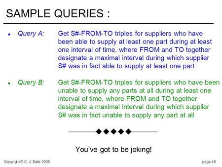 Copyright © C. J. Date 2005page 49 SAMPLE QUERIES : l Query A:Get S#-FROM-TO triples for suppliers who have been able to supply at least one part during.