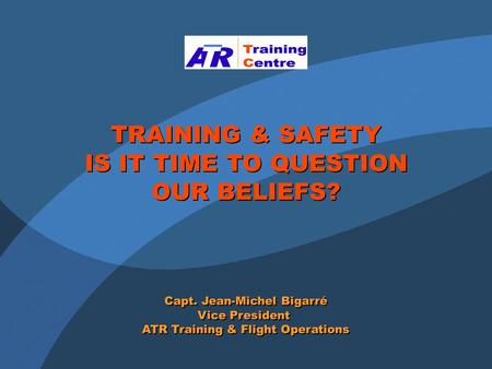 TRAINING & SAFETY IS IT TIME TO QUESTION OUR BELIEFS? TRAINING & SAFETY IS IT TIME TO QUESTION OUR BELIEFS? Capt. Jean-Michel Bigarré Vice President ATR.