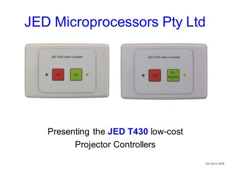 JED Microprocessors Pty Ltd Presenting the JED T430 low-cost Projector Controllers Nov 22nd, 2009.