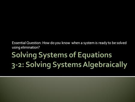Essential Question: How do you know when a system is ready to be solved using elimination?
