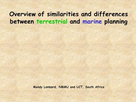 Overview of similarities and differences between terrestrial and marine planning Mandy Lombard, NMMU and UCT, South Africa.