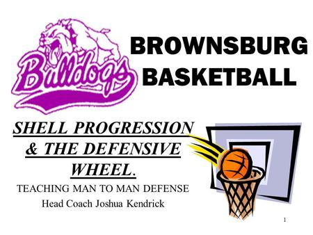 1 BROWNSBURG BASKETBALL SHELL PROGRESSION & THE DEFENSIVE WHEEL. TEACHING MAN TO MAN DEFENSE Head Coach Joshua Kendrick.