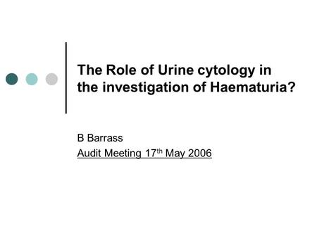 The Role of Urine cytology in the investigation of Haematuria? B Barrass Audit Meeting 17 th May 2006.