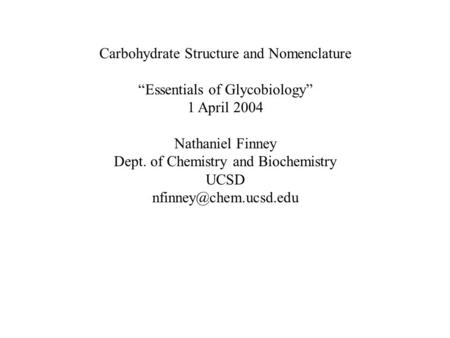"Carbohydrate Structure and Nomenclature ""Essentials of Glycobiology"" 1 April 2004 Nathaniel Finney Dept. of Chemistry and Biochemistry UCSD"