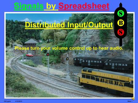 Signals By Spreadsheet 4/12/2015 DIO.pptxSlide 1 Signals by Spreadsheet Distributed Input/Output Please turn your volume control up to hear audio.