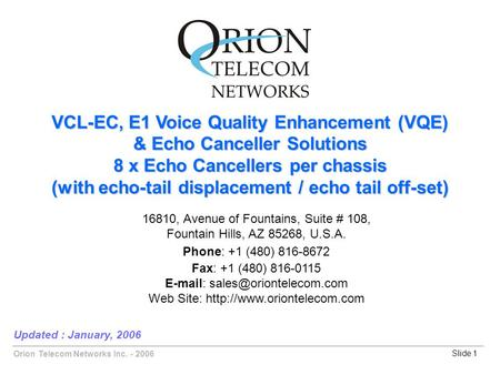 Orion Telecom Networks Inc. - 2006Slide 1 VCL-EC, E1 Voice Quality Enhancement (VQE) & Echo Canceller Solutions 8 x Echo Cancellers per chassis (with echo-tail.