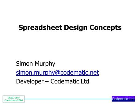 UK XL User Conference 2006 Spreadsheet Design Concepts Simon Murphy Developer – Codematic Ltd.