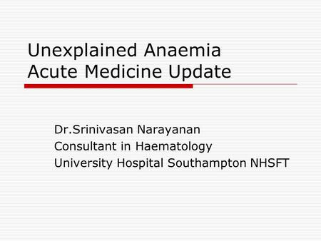 Unexplained Anaemia Acute Medicine Update Dr.Srinivasan Narayanan Consultant in Haematology University Hospital Southampton NHSFT.