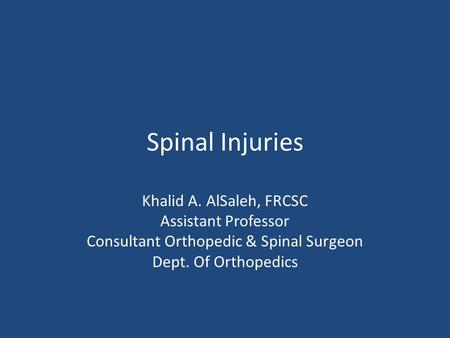 Spinal Injuries Khalid A. AlSaleh, FRCSC Assistant Professor Consultant Orthopedic & Spinal Surgeon Dept. Of Orthopedics.