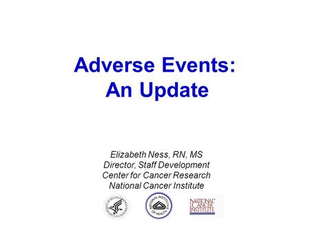 Adverse Events: An Update Elizabeth Ness, RN, MS Director, Staff Development Center for Cancer Research National Cancer Institute.