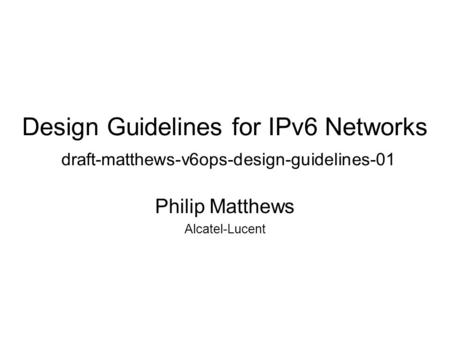 Design Guidelines for IPv6 Networks draft-matthews-v6ops-design-guidelines-01 Philip Matthews Alcatel-Lucent.