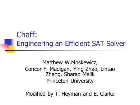 Chaff: Engineering an Efficient SAT Solver Matthew W.Moskewicz, Concor F. Madigan, Ying Zhao, Lintao Zhang, Sharad Malik Princeton University Modified.