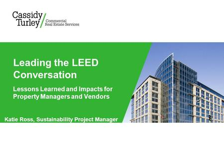Lessons Learned and Impacts for Property Managers and Vendors Leading the LEED Conversation Katie Ross, Sustainability Project Manager.