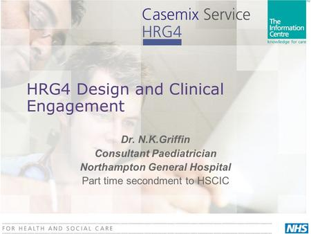 HRG4 Design and Clinical Engagement Dr. N.K.Griffin Consultant Paediatrician Northampton General Hospital Part time secondment to HSCIC.
