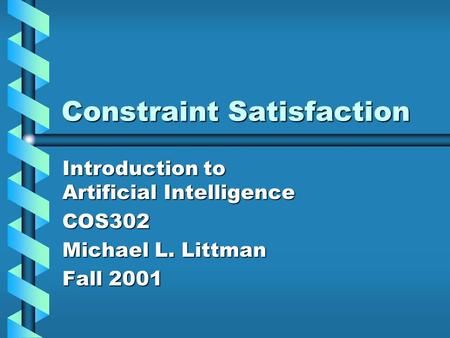 Constraint Satisfaction Introduction to Artificial Intelligence COS302 Michael L. Littman Fall 2001.