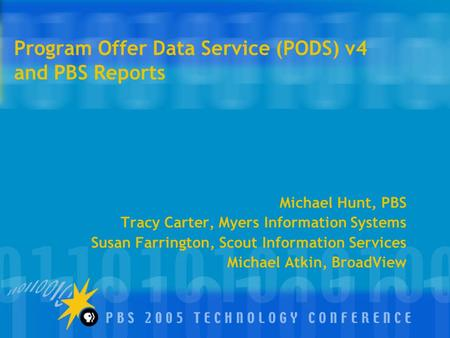 Program Offer Data Service (PODS) v4 and PBS Reports Michael Hunt, PBS Tracy Carter, Myers Information Systems Susan Farrington, Scout Information Services.