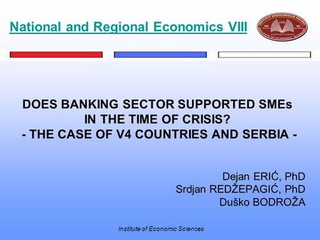 Institute of Economic Sciences DOES BANKING SECTOR SUPPORTED SMEs IN THE TIME OF CRISIS? - THE CASE OF V4 COUNTRIES AND SERBIA - Dejan ERIĆ, PhD Srdjan.