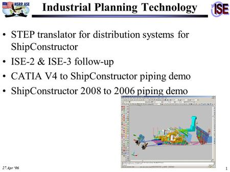27 Apr '06 1 STEP translator for distribution systems for ShipConstructor ISE-2 & ISE-3 follow-up CATIA V4 to ShipConstructor piping demo ShipConstructor.