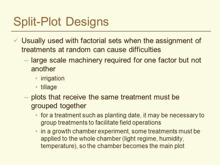 Split-Plot Designs Usually used with factorial sets when the assignment of treatments at random can cause difficulties –large scale machinery required.