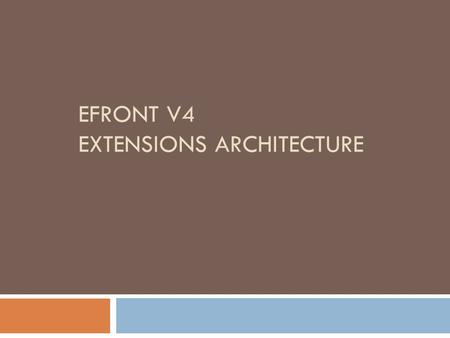 EFRONT V4 EXTENSIONS ARCHITECTURE. The goal  To offer more flexibility to 3 rd party users to modify eFront functionality  To further extend eFront.