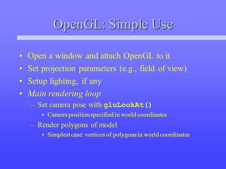 OpenGL: Simple Use Open a window and attach OpenGL to it Set projection parameters (e.g., field of view) Setup lighting, if any Main rendering loop –Set.