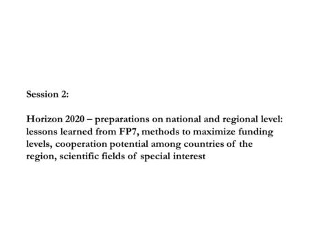 Session 2: Horizon 2020 – preparations on national and regional level: lessons learned from FP7, methods to maximize funding levels, cooperation potential.