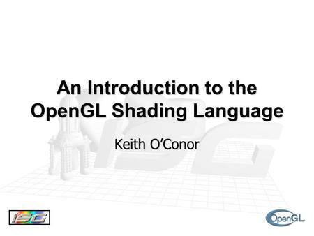 An Introduction to the OpenGL Shading Language Keith O'Conor.