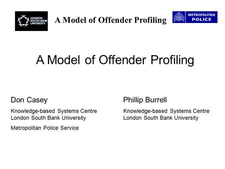 A Model of Offender Profiling Don CaseyPhillip Burrell Knowledge-based Systems Centre Knowledge-based Systems Centre London South Bank University London.