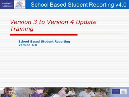 School Based Student Reporting v4.0 1 Version 3 to Version 4 Update Training School Based Student Reporting Version 4.0.