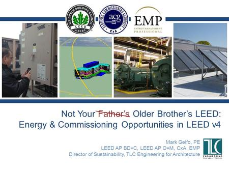 Not Your Father's Older Brother's LEED: Energy & Commissioning Opportunities in LEED v4 Mark Gelfo, PE LEED AP BD+C, LEED AP O+M, CxA, EMP Director of.