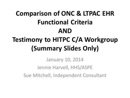 Comparison of ONC & LTPAC EHR Functional Criteria AND Testimony to HITPC C/A Workgroup (Summary Slides Only) January 10, 2014 Jennie Harvell, HHS/ASPE.