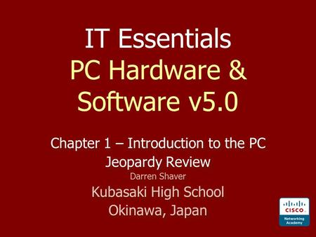IT Essentials PC Hardware & Software v5.0 Chapter 1 – Introduction to the PC Jeopardy Review Darren Shaver Kubasaki High School Okinawa, Japan Chapter.