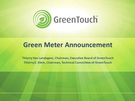Green Meter Announcement Thierry Van Landegem, Chairman, Executive Board of GreenTouch Thierry E. Klein, Chairman, Technical Committee of GreenTouch.