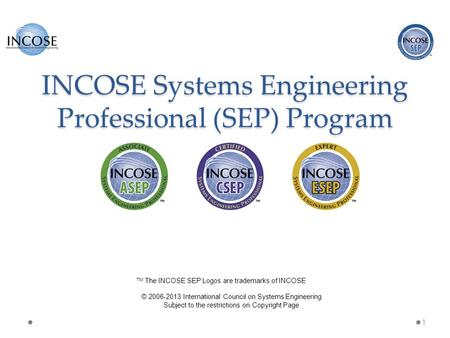 INCOSE Systems Engineering Professional (SEP) Program 1 © 2006-2013 International Council on Systems Engineering Subject to the restrictions on Copyright.