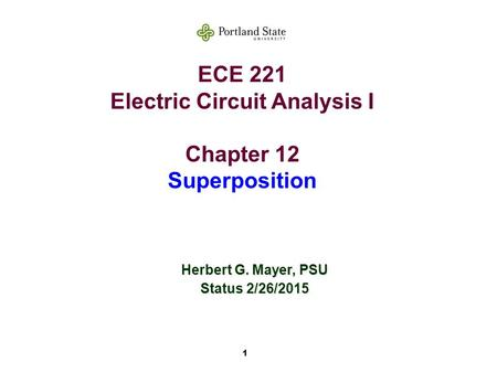 1 ECE 221 Electric Circuit Analysis I Chapter 12 Superposition Herbert G. Mayer, PSU Status 2/26/2015.